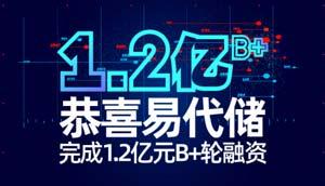 官宣丨易代储完成1.2亿元B+轮融资,打造极致产品+服务